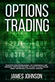 Options Trading: A Complete GUIDE for Beginners. The Fundamentals and Powerful Strategies You Need To Know To Start Making Money and To Become a Successful Investor - James Johnson