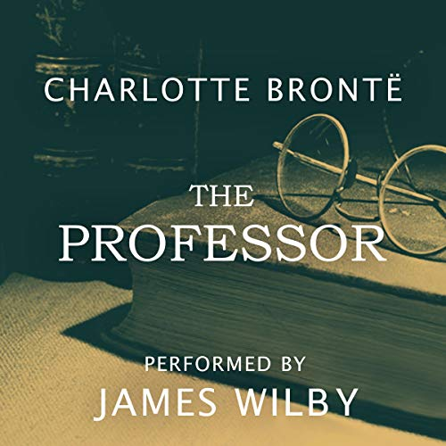 The Professor                   By:                                                                                                                                 Charlotte Brontë                               Narrated by:                                                                                                                                 James Wilby                      Length: 9 hrs and 27 mins     78 ratings     Overall 4.2