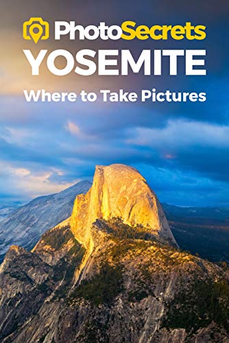 PhotoSecrets Yosemite: Where to Take Pictures: A Photographer's Guide to the Best Photography Spots