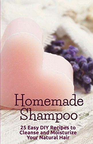 Homemade Shampoo: 25 Easy Recipes to Cleanse and Moisturize Your Natural Hair