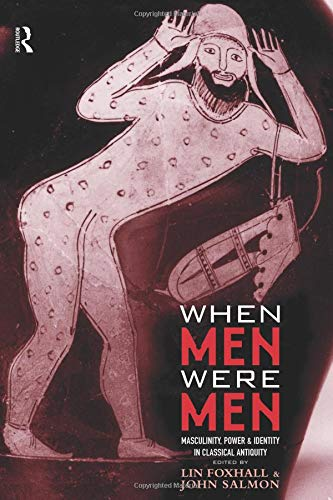 When Men Were Men: Masculinity, Power and Identity in Classical Antiquity (Leicester-nottingham Studies in Ancient Society)