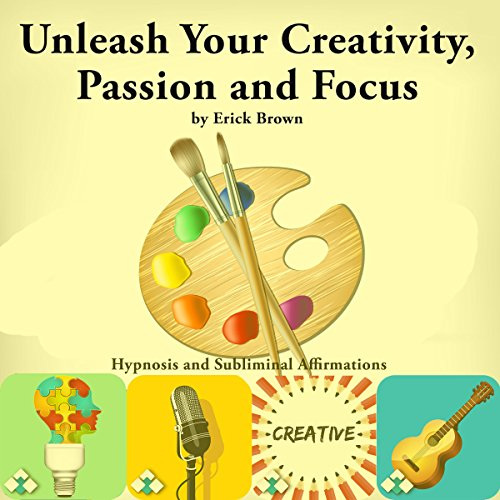 Unleash Your Creativity, Passion, and Focus audiobook cover art