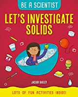 Let's Investigate Solids (Be a Scientist)