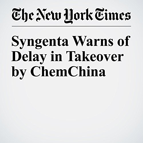 Syngenta Warns of Delay in Takeover by ChemChina cover art