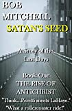 Satan's Seed The Rise of Antichrist: Book one of an end times supernatural thriller series 'Think - Peretti meets La Haye' '...makes more sense than anything written even a decade ago.'
