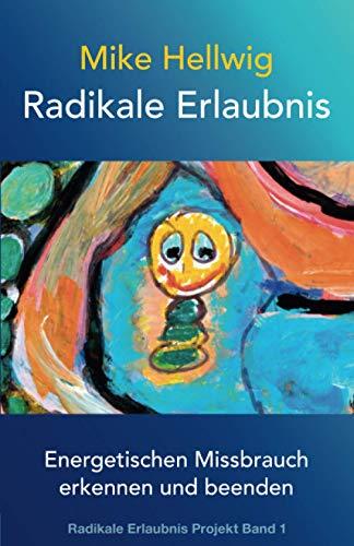 Radikale Erlaubnis: Energetischen Missbrauch erkennen und beenden (Radikale Erlaubnis Projekt Band 1