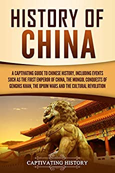 History of China: A Captivating Guide to Chinese History, Including Events Such as the First Emperor of China, the Mongol Conquests of Genghis Khan, the Opium Wars, and the Cultural Revolution by [Captivating History]