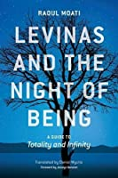 Levinas and the Night of Being: A Guide to Totality and Infinity by Raoul Moati(2016-10-03)