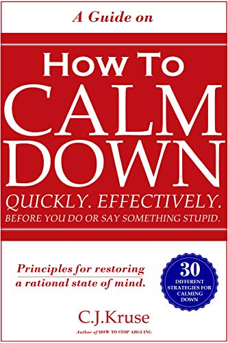 ANGER MANAGEMENT: HOW TO CALM DOWN: Quickly. Effectively. Before You Do Or Say Something STUPID.