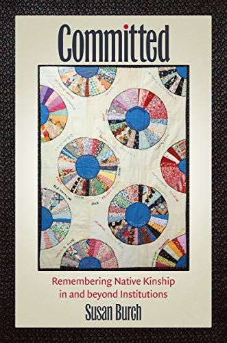 Committed: Remembering Native Kinship in and beyond Institutions (Critical Indigeneities) (English Edition)