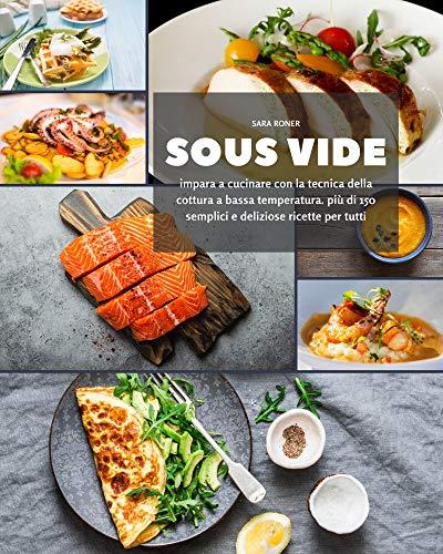Sous Vide: impara a cucinare con la tecnica della cottura a bassa temperatura. più di 150 semplici e deliziose ricette per tutti (Italian Edition)