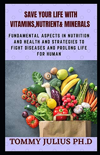 Save Your Life With Vitamins, Nutrіеnt & Minerals: Fundamental Aspects in Nutrition and Health And Strategies To Fight Diseases and Prolong Life For Human