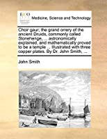 Choir Gaur; The Grand Orrery of the Ancient Druids, Commonly Called Stonehenge, ... Astronomically Explained, and Mathematically Proved to Be a Temple ... Illustrated with Three Copper Plates. by Dr. John Smith, ...