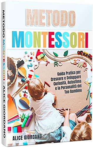 METODO MONTESSORI: Guida Pratica per Crescere e Sviluppare Curiosità, Autostima e la Personalità del Tuo Bambino