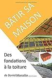 Bâtir sa maison: Des fondations à la toiture