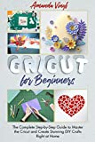 Cricut for Beginners: The Complete Step-by-Step Guide to Master the Cricut and Create Stunning DIY Crafts Right at Home