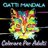 gatti mandala colorare per adulti: un divertente libro da colorare per gli amanti dei gatti, disegni di gatti carini che alleviano lo stress, regali ... adolescenti (animali da colorare per adulti)