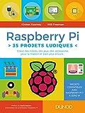 Raspberry Pi : 35 projets ludiques - Créez des robots, des jeux, des accessoires pour la maison (Tous makers !)