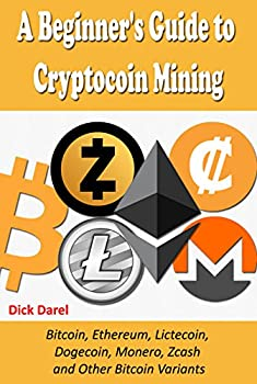 A Beginner s Guide to Cryptocoin Mining  Bitcoin Ethereum Lictecoin Dogecoin Monero Zcash and Other Bitcoin Variants