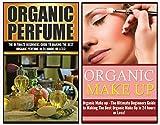 Perfume: Organic Perfume and Organic Make Up: The Ultimate 2 in 1 Box Set: Book 1: Organic Perfume + Book 2: Organic Makeup (Organic Perfume, Organic Makeup, ... and Makeup Box Set)) (English Edition)