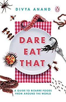 Dare Eat That: A Guide to Bizarre Foods from Around the World by [Divya Anand]