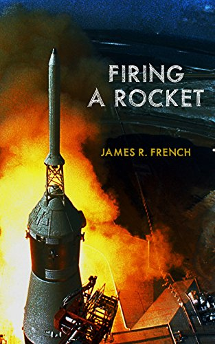 Firing A Rocket: Stories of the Development of the Rocket Engines for the Saturn Launch Vehicles and the Lunar Module as Viewed from the Trenches (Kindle Single)