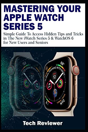 MASTERING YOUR APPLE WATCH SERIES 5: Simple Guide to Access Hidden Tips and Tricks in the New iWatch Series 5 & WatchOS 6 for New Users and Seniors