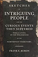 Sketches of Intriguing People: and the Curious Events They Suffered While Living in the Wilderness of the Northwest Territory.