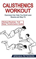 Calisthenics Workout: Exercises Can Help You Build Lean Muscle and Stay Fit (Workout Routines - Full Body Transformation Guide)