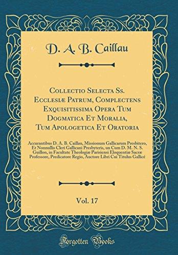 Collectio Selecta Ss. Ecclesiæ Patrum, Complectens Exquisitissima Opera Tum Dogmatica Et Moralia, Tum Apologetica Et Oratoria, Vol. 17: Accurantibus ... Cleri Gallicani Presbyteris, un Cum D. M.