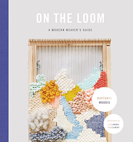 On the Loom: A Modern Weaver's Guide by [Maryanne Moodie]