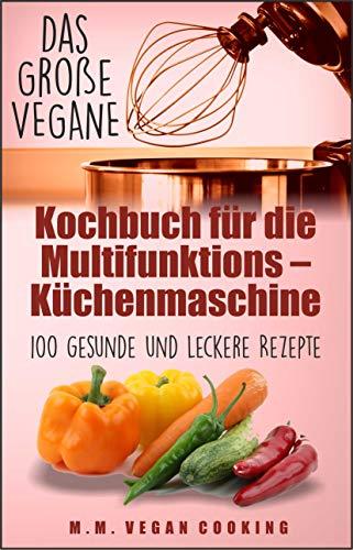 Das Große VEGANE Kochbuch für die Multifunktions – Küchenmaschine: 100 gesunde und leckere Rezepte (expresskochen vegan 1)