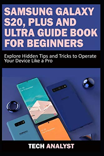 SAMSUNG GALAXY S20, PLUS AND ULTRA GUIDE BOOK FOR BEGINNERS: Explore Hidden Tips and Tricks to Operate Your Device Like A Pro