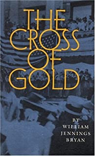 The Cross of Gold: Speech Delivered Before the National Democratic Convention at Chicago, July 9, 1896