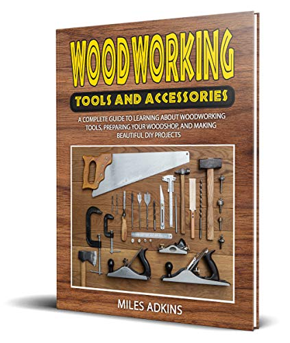 WOODWORKING TOOLS AND ACCESSORIES: A Complete Guide to Learning about Woodworking Tools, Preparing Your Woodshop, and Making Beautiful DIY Projects by [Miles Adkins]