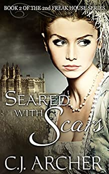 Seared With Scars (The 2nd Freak House Trilogy) by [C.J. Archer]