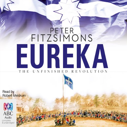 Eureka     The Unfinished Revolution              By:                                                                                                                                 Peter FitzSimons                               Narrated by:                                                                                                                                 Robert Meldrum                      Length: 22 hrs and 10 mins     152 ratings     Overall 4.6