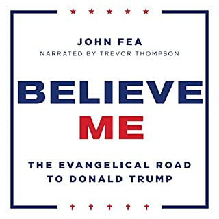 Believe Me: The Evangelical Road to Donald Trump                   By:                                                                                                                                 John Fea                               Narrated by:                                                                                                                                 Trevor Thompson                      Length: 6 hrs and 38 mins     63 ratings     Overall 4.5