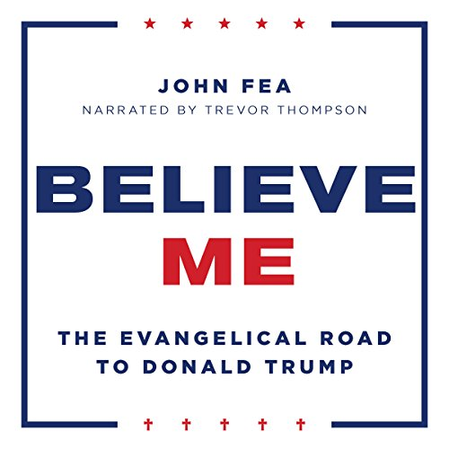 Believe Me: The Evangelical Road to Donald Trump audiobook cover art