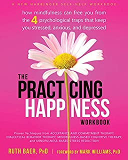 Practicing Happiness Workbook: How Mindfulness Can Free You from the Four Psychological Traps That Keep You Stressed, Anxi...