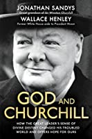 God and Churchill: How the Great Leader's Sense of Divine Destiny Changed His Troubled World and Offers Hope for Ours