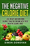 The Negative Calorie Diet: Lose Weight and Burn More Calories Than You Consume With These Negative Calorie Foods (Low Calorie Foods, Fat Loss, ... Negative Calorie Foods Book 1) (Volume 1)