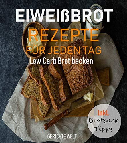 Eiweißbrot Rezepte für jeden Tag: Low Carb Brot backen inkl. Brotback-Tipps