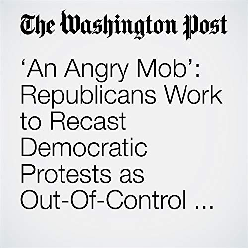 'An Angry Mob': Republicans Work to Recast Democratic Protests as Out-Of-Control Anarchy audiobook cover art