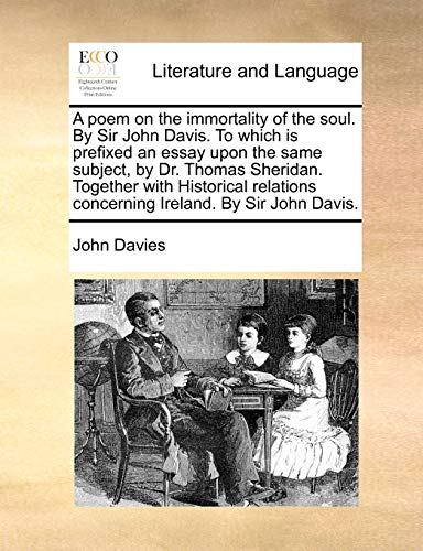 A poem on the immortality of the soul. By Sir John Davis. To which is prefixed an essay upon the same subject, by Dr. Thomas Sheridan. Together with ... concerning Ireland. By Sir John Davis.