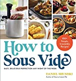 How to Sous Vide: Easy, Delicious Perfection Any Night of the Week: 100+ Simple, Irresistible Recipes