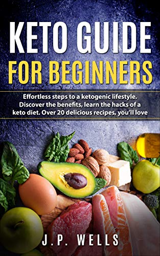 Keto Guide For Beginners: Effortless Steps To A Ketogenic Lifestyle by [J.P.  Wells]