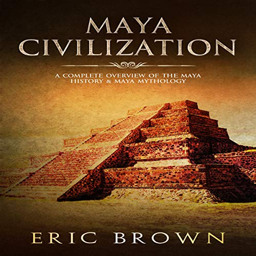Maya Civilization: A Complete Overview of the Maya History & Maya Mythology audiobook cover art
