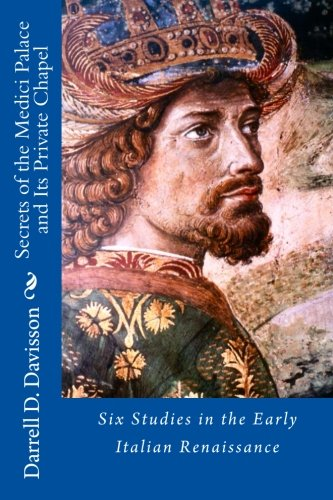 Secrets of the Medici Palace and Its Private Chapel: Six Studies in the Early Italian Renaissance