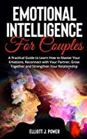 Emotional Intelligence for Couples: A Practical Guide to Learn How to Master Your Emotions, Reconnect with Your Partner, Grow Together and Strengthen Your Relationship.